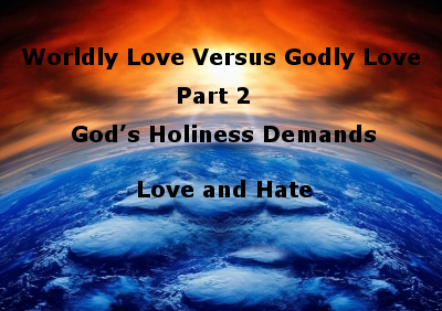 Worldly Love Versus Godly Love Part 2:  God's Holiness Demands Love and Hate