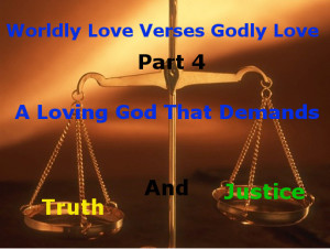 Worldly Love Versus Godly Love Part 4:  A Loving God That Demands Truth and Justice