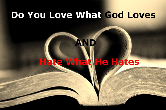 Worldly Love Versus Godly Love Part 3:  Do You Love What God Loves and Hate What He Hates?